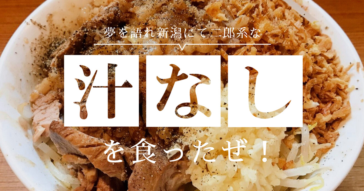 夢を語れ新潟にて二郎系な汁なしを食ったぜ